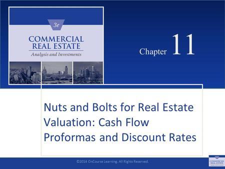 ©2014 OnCourse Learning. All Rights Reserved. CHAPTER 11 Chapter 11 Nuts and Bolts for Real Estate Valuation: Cash Flow Proformas and Discount Rates SLIDE.