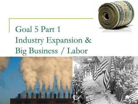 Goal 5 Part 1 Industry Expansion & Big Business / Labor.
