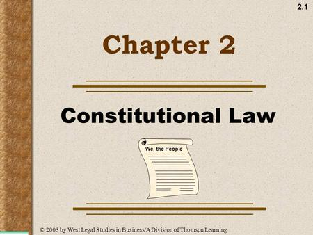 2.1 Chapter 2 Constitutional Law We, the People © 2003 by West Legal Studies in Business/A Division of Thomson Learning.