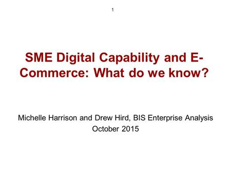 SME Digital Capability and E- Commerce: What do we know? Michelle Harrison and Drew Hird, BIS Enterprise Analysis October 2015 1.