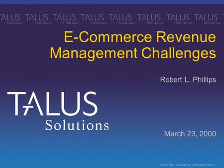 ©2000 Talus Solutions, Inc. All Rights Reserved. March 23, 2000 E-Commerce Revenue Management Challenges Robert L. Phillips.