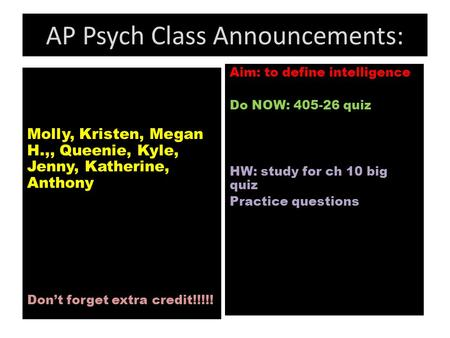 AP Psych Class Announcements: Molly, Kristen, Megan H.,, Queenie, Kyle, Jenny, Katherine, Anthony Don't forget extra credit!!!!! Aim: to define intelligence.