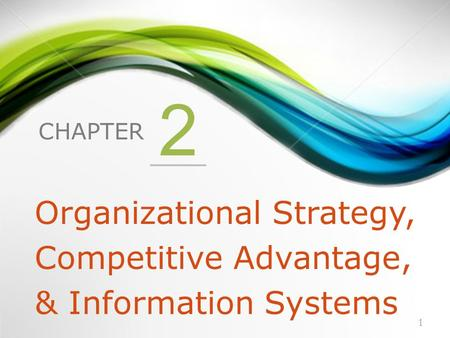 CHAPTER 2 Organizational Strategy, Competitive Advantage, & Information Systems 1.