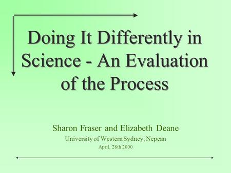 Doing It Differently in Science - An Evaluation of the Process Sharon Fraser and Elizabeth Deane University of Western Sydney, Nepean April, 28th 2000.