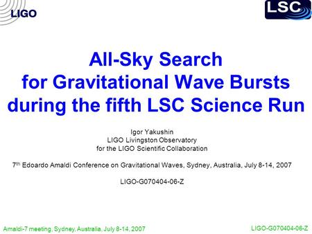 Amaldi-7 meeting, Sydney, Australia, July 8-14, 2007 LIGO-G070404-06-Z All-Sky Search for Gravitational Wave Bursts during the fifth LSC Science Run Igor.