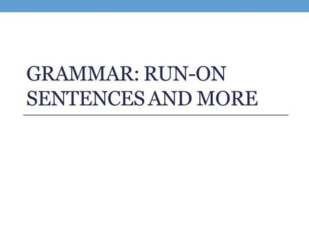GRAMMAR: RUN-ON SENTENCES AND MORE. Run On Sentences This chapter starts on p. 125 of your Pathways textbook. A RUN-ON occurs when two (or more) independent.