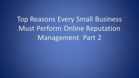 Top Reasons Every Small Business Must Perform Online Reputation Management Part 2.