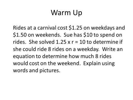Warm Up Rides at a carnival cost $1.25 on weekdays and $1.50 on weekends. Sue has $10 to spend on rides. She solved 1.25 x r = 10 to determine if she could.