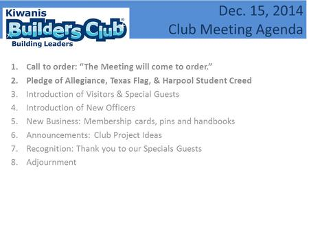 "Dec. 15, 2014 Club Meeting Agenda 1.Call to order: ""The Meeting will come to order."" 2.Pledge of Allegiance, Texas Flag, & Harpool Student Creed 3.Introduction."