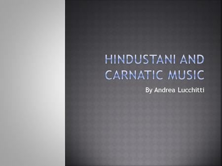 By Andrea Lucchitti. Hindustani and Carnatic music is played in India. Hindustani music is commonly played in the North, whilst Carnatic music is commonly.