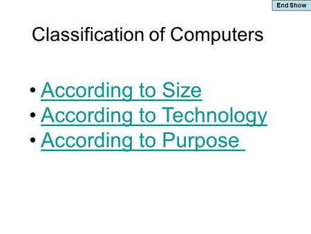 End Show Classification of Computers According to Size According to Technology According to Purpose.