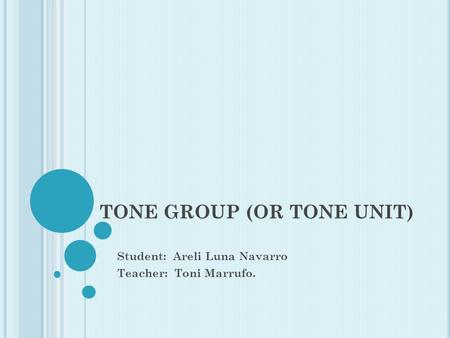 TONE GROUP (OR TONE UNIT) Student: Areli Luna Navarro Teacher: Toni Marrufo.