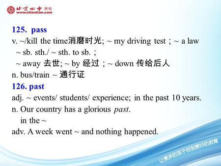 125. pass v. ~/kill the time 消磨时光 ; ~ my driving test ; ~ a law ~ sb. sth./ ~ sth. to sb. ; ~ away 去世 ; ~ by 经过; ~ down 传给后人 n. bus/train ~ 通行证 126. past.