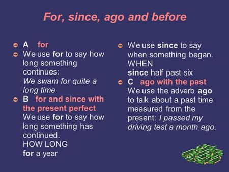 For, since, ago and before ➲ A for ➲ We use for to say how long something continues: We swam for quite a long time ➲ B for and since with the present.