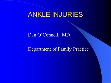 ANKLE INJURIES Dan O'Connell, MD Department of Family Practice.