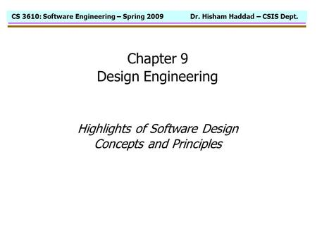 CS 3610: Software Engineering – Spring 2009 Dr. Hisham Haddad – CSIS Dept. Chapter 9 Design Engineering Highlights of Software Design Concepts and Principles.