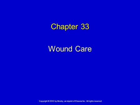 Chapter 33 Wound Care Copyright © 2012 by Mosby, an imprint of Elsevier Inc. All rights reserved.