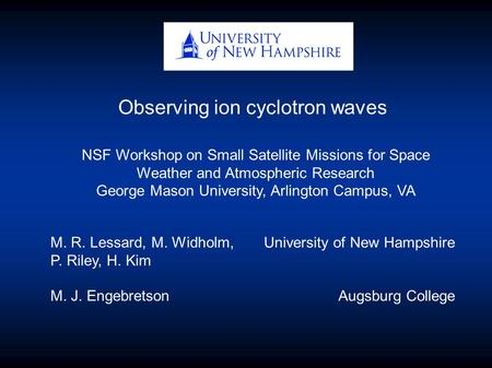 Observing ion cyclotron waves M. R. Lessard, M. Widholm, P. Riley, H. Kim M. J. Engebretson University of New Hampshire Augsburg College NSF Workshop on.