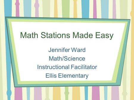 Math Stations Made Easy Jennifer Ward Math/Science Instructional Facilitator Ellis Elementary.
