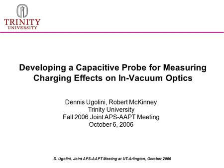 D. Ugolini, Joint APS-AAPT Meeting at UT-Arlington, October 2006 Developing a Capacitive Probe for Measuring Charging Effects on In-Vacuum Optics Dennis.