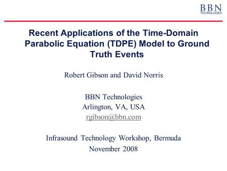 Recent Applications of the Time-Domain Parabolic Equation (TDPE) Model to Ground Truth Events Robert Gibson and David Norris BBN Technologies Arlington,