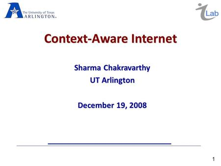 1 Context-Aware Internet Sharma Chakravarthy UT Arlington December 19, 2008.