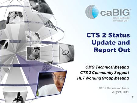 1 CTS 2 Status Update and Report Out OMG Technical Meeting CTS 2 Community Support HL7 Working Group Meeting CTS 2 Submission Team July 21, 2011.