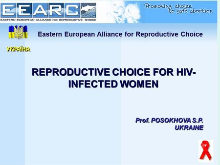 Eastern European Alliance for Reproductive Choice REPRODUCTIVE CHOICE FOR HIV- INFECTED WOMEN Prof. POSOKHOVA S.P. UKRAINE УКРАЇНАУКРАЇНА.