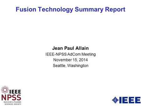 Fusion Technology Summary Report Jean Paul Allain IEEE-NPSS AdCom Meeting November 15, 2014 Seattle, Washington.