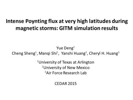 Intense Poynting flux at very high latitudes during magnetic storms: GITM simulation results Yue Deng 1 Cheng Sheng 1, Manqi Shi 1, Yanshi Huang 2, Cheryl.