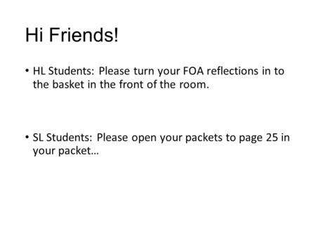 Hi Friends! HL Students: Please turn your FOA reflections in to the basket in the front of the room. SL Students: Please open your packets to page 25 in.