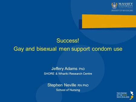 Success! Gay and bisexual men support condom use Jeffery Adams PhD SHORE & Whariki Research Centre Stephen Neville RN PhD School of Nursing.