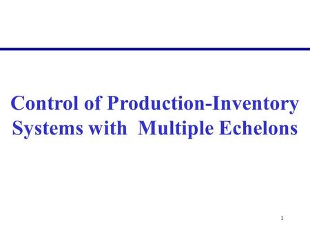 1 Control of Production-Inventory Systems with Multiple Echelons.