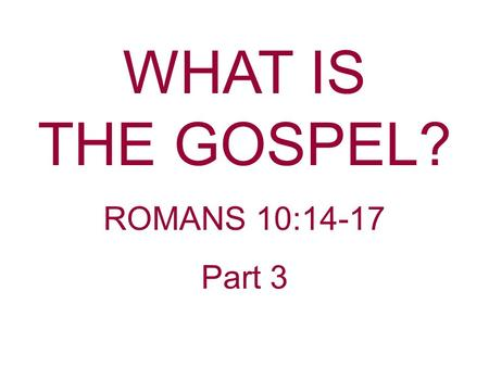"WHAT IS THE GOSPEL? ROMANS 10:14-17 Part 3. The last couple of weeks we have been discussing ""What Is The Gospel?"" Last week we started an acrostic using."
