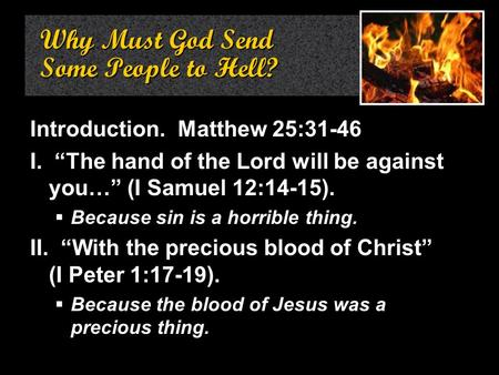 "Why Must God Send Some People to Hell? Introduction. Matthew 25:31-46 I. ""The hand of the Lord will be against you…"" (I Samuel 12:14-15).  Because sin."