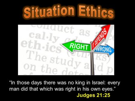 """In those days there was no king in Israel: every man did that which was right in his own eyes."" Judges 21:25."