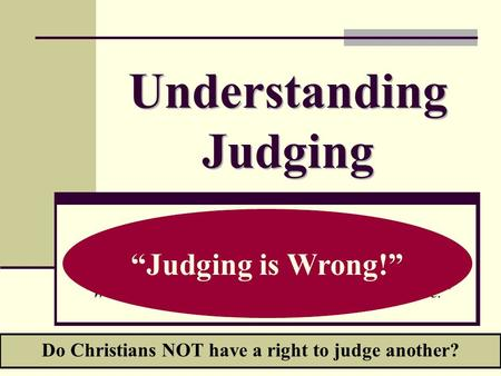 "Understanding Judging ""Who am I to judge?"" ""We are not to Judge another."" ""We should not bind our way on someone else."" ""We should not judge others for."