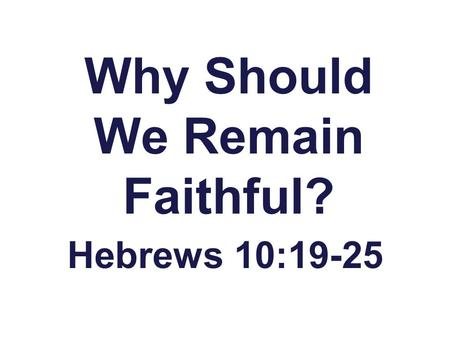 "Why Should We Remain Faithful? Hebrews 10:19-25. We have Access to the ""Holy of Holies"" Hebrews 10:19,20 Hebrews 9:24 Christ's Blood has made Heaven Accessible."