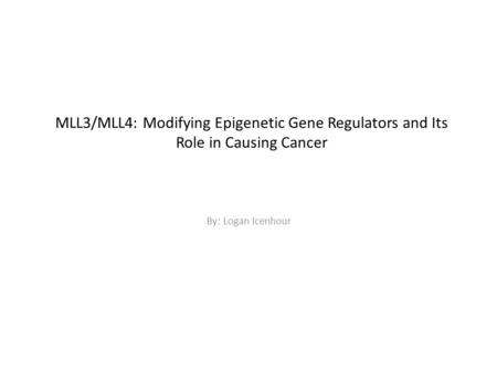 MLL3/MLL4: Modifying Epigenetic Gene Regulators and Its Role in Causing Cancer By: Logan Icenhour.