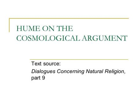 HUME ON THE COSMOLOGICAL ARGUMENT Text source: Dialogues Concerning Natural Religion, part 9.