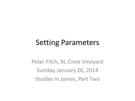 Setting Parameters Peter Fitch, St. Croix Vineyard Sunday, January 26, 2014 Studies in James, Part Two.
