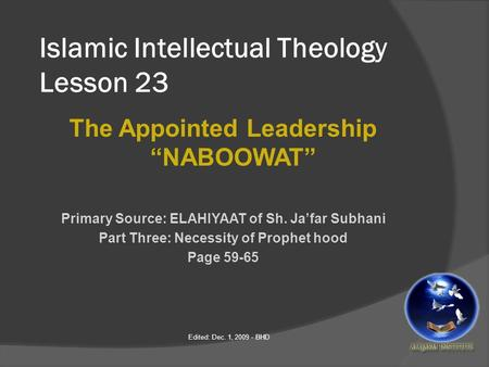 "Islamic Intellectual Theology Lesson 23 The Appointed Leadership ""NABOOWAT"" Primary Source: ELAHIYAAT of Sh. Ja'far Subhani Part Three: Necessity of Prophet."