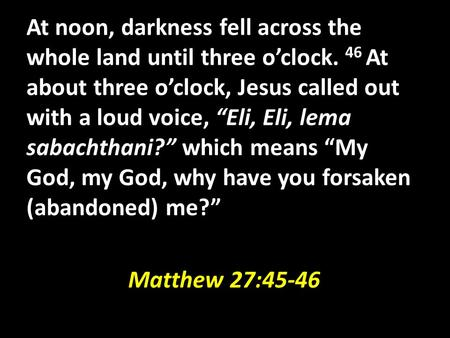 "At noon, darkness fell across the whole land until three o'clock. 46 At about three o'clock, Jesus called out with a loud voice, ""Eli, Eli, lema sabachthani?"""