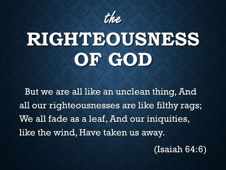 The RIGHTEOUSNESS OF GOD But we are all like an unclean thing, And all our righteousnesses are like filthy rags; We all fade as a leaf, And our iniquities,