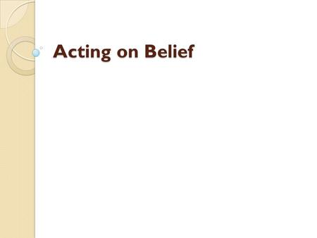 Acting on Belief. Full Definition of BELIEF noun 1: a state or habit of mind in which trust or confidence is placed in some person or thing Full Definition.