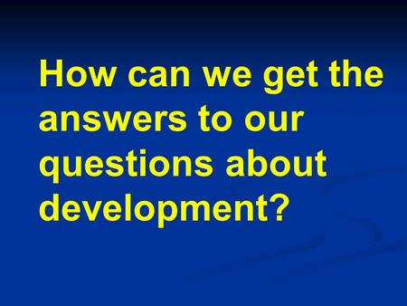 How can we get the answers to our questions about development?