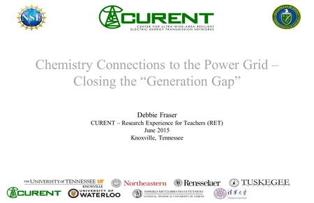 "Chemistry Connections to the Power Grid – Closing the ""Generation Gap"" Debbie Fraser CURENT – Research Experience for Teachers (RET) June 2015 Knoxville,"