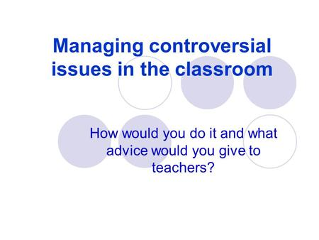 Managing controversial issues in the classroom How would you do it and what advice would you give to teachers?