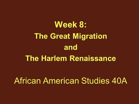 African American Studies 40A Week 8: The Great Migration and The Harlem Renaissance.
