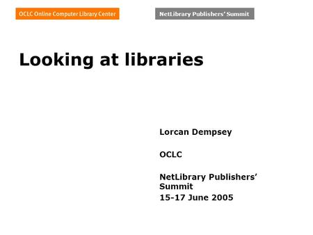 NetLibrary Publishers' Summit Looking at libraries Lorcan Dempsey OCLC NetLibrary Publishers' Summit 15-17 June 2005.